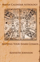 Mayan Calendar Astrology: Mapping Your Inner Cosmos by Kenneth Johnson