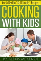"Cooking with Kids: New and Healthy ""Kid Friendly"" Recipes! by Alexis McKenzie"