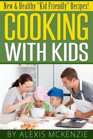 """Cooking with Kids: New and Healthy """"Kid Friendly"""" Recipes! by Alexis McKenzie"""