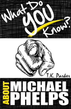 What Do You Know About Michael Phelps? The Unauthorized Trivia Quiz Game Book About Michael Phelps Facts