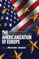 The Americanization of Europe: Culture, Diplomacy, and Anti-Americanism after 1945 by Alexander Stephan<b><b>†
