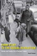 From Vichy to the Sexual Revolution: Gender and Family Life in Postwar France