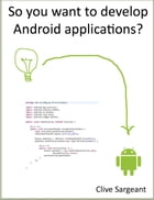 So you want to develop Android applications? by Clive Sargeant