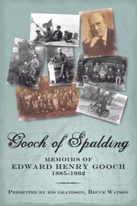 Gooch of Spalding, Memoirs of Edward Henry Gooch 1885-1962: Presented by his grandson, Bruce Watson