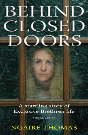 Behind Closed Doors The Story of an Exclusive Brethren Life