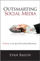 Outsmarting Social Media: Profiting in the Age of Friendship Marketing: Profiting in the Age of Friendship Marketing by Evan Bailyn