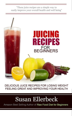 Juicing Recipes for Beginners - Delicious Juice Recipes for Losing Weight Feeling Great and Improving Your Health