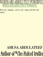 words are absolutely powerful: Mind your language, control your tongue and mend your speech by amusa abdulateef