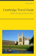 Cambridge (UK) Travel Guide - What To See & Do by Maria Hurst