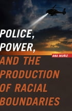 Police, Power, and the Production of Racial Boundaries by Ana Muñiz