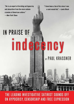 In Praise Of Indecency The Leading Investigative Satirist Sounds Off on Hypocrisy,  Censorship and Free Expression