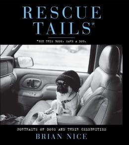 Book Rescue Tails: Portraits of Dogs and Their Celebrities by Brian Nice