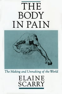 The Body in Pain:The Making and Unmaking of the World: The Making and Unmaking of the World