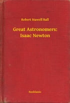 Great Astronomers: Isaac Newton by Robert Stawell Ball