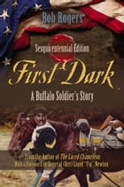 First Dark: A Buffalo Soldier's Story - Sesquicentennial Edition by Bob Rogers