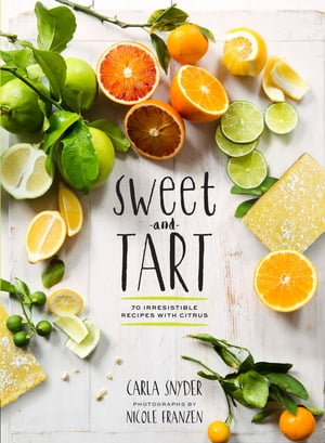 Sweet and Tart 70 Irresistible Recipes with Citrus
