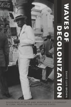 Waves of Decolonization: Discourses of Race and Hemispheric Citizenship in Cuba, Mexico, and the United States by David Luis-Brown