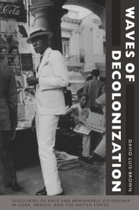 Waves of Decolonization: Discourses of Race and Hemispheric Citizenship in Cuba, Mexico, and the…