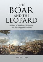 The Boar and The Leopard: A Novel of Napoleon, Wellington, and the Struggle of Waterloo by David H.C. Carter