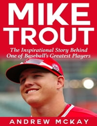 Mike Trout: The Inspirational Story Behind One of Baseball's Greatest Players