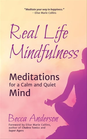 Real Life Mindfulness: Meditations for a Calm and Quiet Mind by Becca Anderson