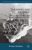 The Sword and the Shield: Britain, America, NATO and Nuclear Weapons, 1970-1976