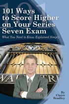 101 Ways to Score Higher on Your Series 7 Exam: What You Need to Know Explained Simply by Claire Bradley