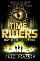 TimeRiders: Day of the Predator (Book 2): Day of the Predator (Book 2): Day of the Predator (Book 2) by Alex Scarrow