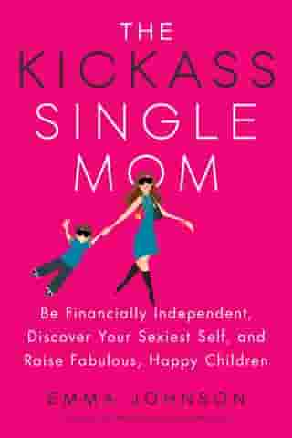 The Kickass Single Mom: Be Financially Independent, Discover Your Sexiest Self, and Raise Fabulous, Happy Children by Emma Johnson