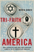Tri-Faith America: How Catholics and Jews Held Postwar America to Its Protestant Promise by Kevin M. Schultz