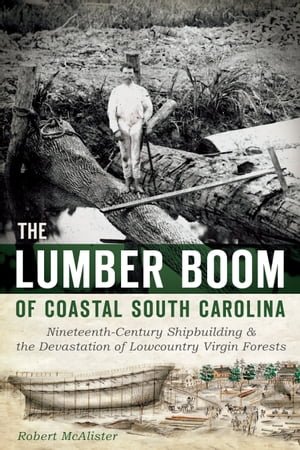 The Lumber Boom of Coastal South Carolina Nineteenth-Century Shipbuilding and the Devastation of Lowcountry Virgin Forests