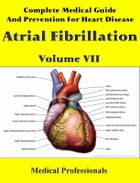Complete Medical Guide and Prevention for Heart Diseases Volume VII; Atrial Fibrillation by Medical Professionals