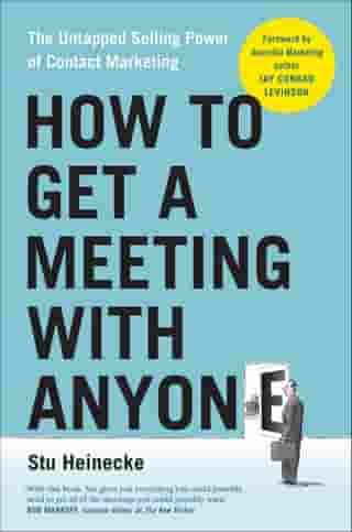 How to Get a Meeting with Anyone: The Untapped Selling Power of Contact Marketing de Stu Heinecke