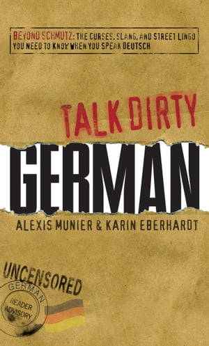 Talk Dirty German Beyond Schmutz - The curses, slang, and street lingo you need to know to speak Deutsch
