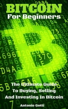 Bitcoin For Beginners: The Ultimate Guide To Buying, Selling And Investing In Bitcoin by Antonio Gotti