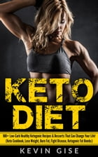 Keto Diet: 100+ Low-Carb Healthy Ketogenic Recipes & Desserts That Can Change Your Life! (Keto Cookbook, Lose Weight, Burn Fat, Fight Disease, Ketogen by Kevin Gise