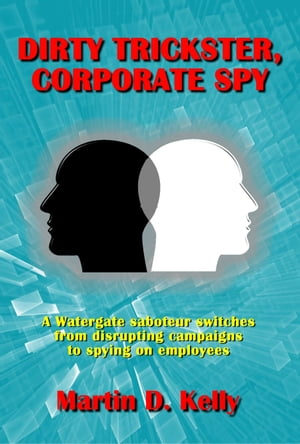Dirty Trickster, Corporate Spy: A Watergate Saboteur Switches from Disrupting Campaigns to Spying on Employees