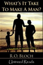 What's It Take to Make a Man?: A Handbook for the Parents of Boys by R.O. Bloch