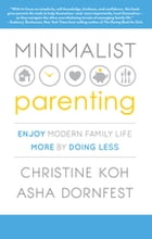Minimalist Parenting: Enjoy Modern Family Life More by Doing Less by Christine K. Koh