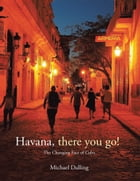Havana, There You Go!: The Changing Face of Cuba by Michael Dalling