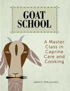 Goat School: A Master Class in Caprine Care and Cooking by Janice Spaulding
