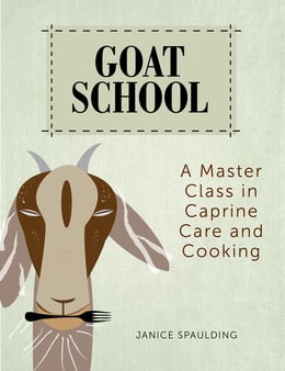 Book Goat School: A Master Class in Caprine Care and Cooking by Janice Spaulding
