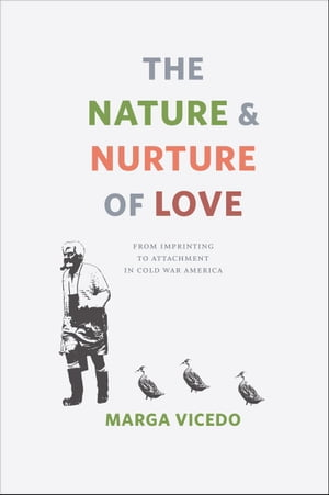 The Nature and Nurture of Love From Imprinting to Attachment in Cold War America