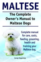 The Complete Owner's Manual to Maltese Dogs. Complete manual for care, costs, feeding, grooming, health and training your Maltese dog. by George Hoppendale