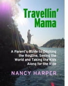 Travellin' Mama: A Parent's Guide to Ditching the Routine, Seeing the World and Taking the Kids Along for the Ride by Nancy Harper