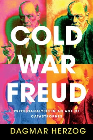 Cold War Freud Psychoanalysis in an Age of Catastrophes