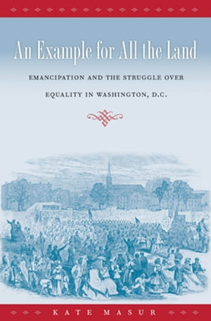 An Example for All the Land Emancipation and the Struggle over Equality in Washington,  D.C.