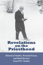Revelations on the Priesthood: Historical Studies, Personal Essays, and Book Reviews from BYU Studies by BYU Studies