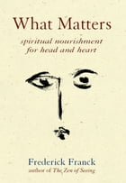 What Matters: Spiritual Nourishment for Head and Heart by Frederick Franck