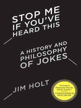 Book Stop Me If You've Heard This: A History and Philosophy of Jokes by Jim Holt
